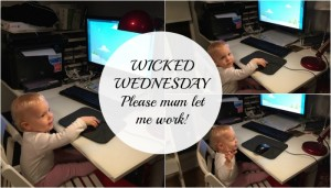 Wicked Wednesday – Please mum let me work!
