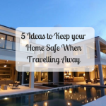 5 Ideas to Keep your Home Safe When Travelling Away
