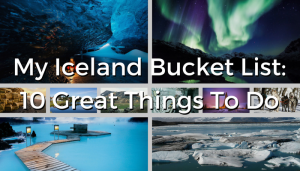 My Iceland Bucket List: 10 Great Things To Do