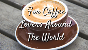 For Coffee Lovers Around The World