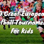 10 Great European Football Tournaments For Kids