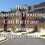 How Concrete Flooring Can Increase Your Property Value