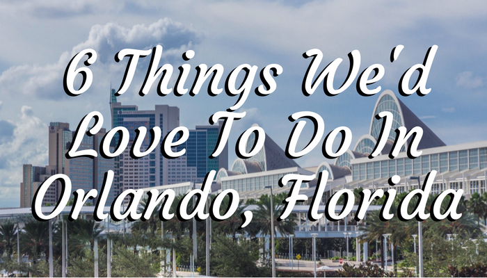 6 Things We'd Love To Do In Orlando, Florida