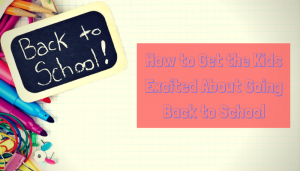 How to Get the Kids Excited About Going Back to School