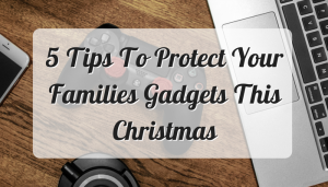 5 Tips To Protect Your Families Gadgets This Christmas