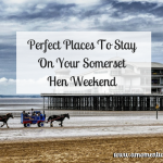 Perfect Places To Stay On Your Somerset Hen Weekend